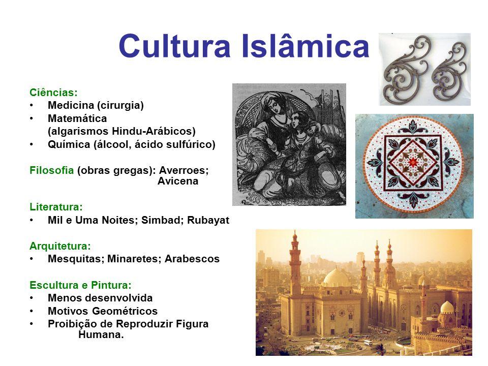 Cultura Islâmica Ciências: Medicina (cirurgia) Matemática (algarismos Hindu-Arábicos) Química (álcool, ácido sulfúrico) Filosofia (obras gregas): Aver