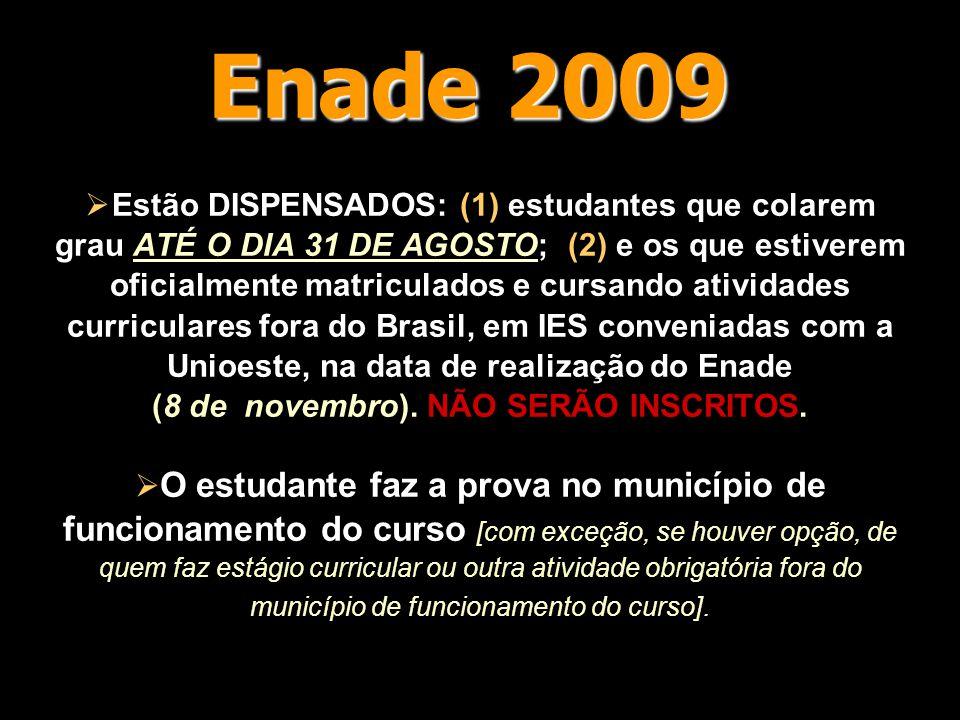 Enade 2009  Estão DISPENSADOS: (1) estudantes que colarem grau ATÉ O DIA 31 DE AGOSTO; (2) e os que estiverem oficialmente matriculados e cursando atividades curriculares fora do Brasil, em IES conveniadas com a Unioeste, na data de realização do Enade (8 de novembro).