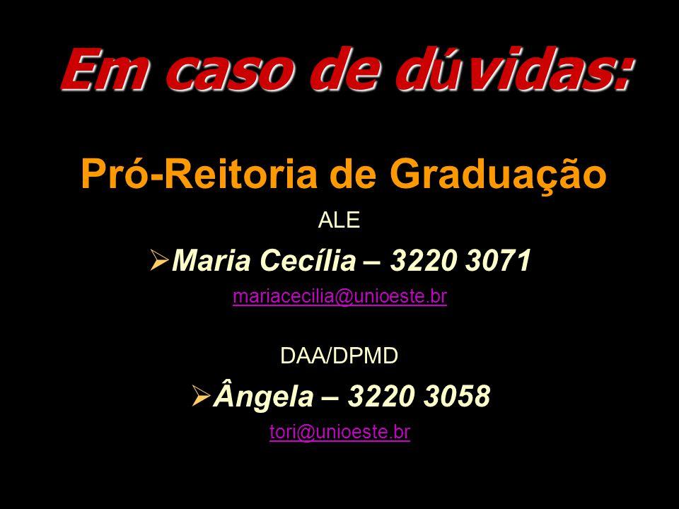 Em caso de d ú vidas: Pró-Reitoria de Graduação ALE  Maria Cecília – 3220 3071 mariacecilia@unioeste.br DAA/DPMD  Ângela – 3220 3058 tori@unioeste.br