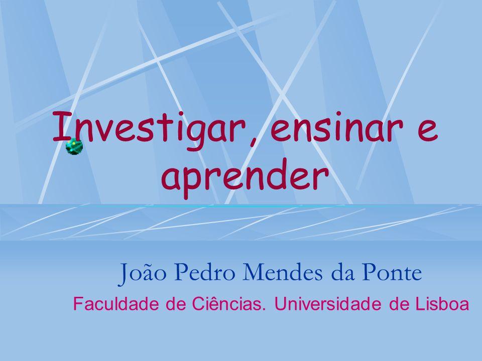 Investigar, ensinar e aprender João Pedro Mendes da Ponte Faculdade de Ciências. Universidade de Lisboa