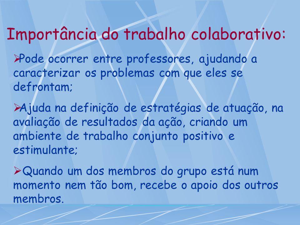 Importância do trabalho colaborativo:  Pode ocorrer entre professores, ajudando a caracterizar os problemas com que eles se defrontam;  Ajuda na def