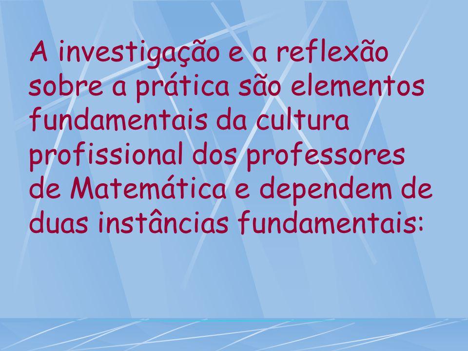 A investigação e a reflexão sobre a prática são elementos fundamentais da cultura profissional dos professores de Matemática e dependem de duas instân