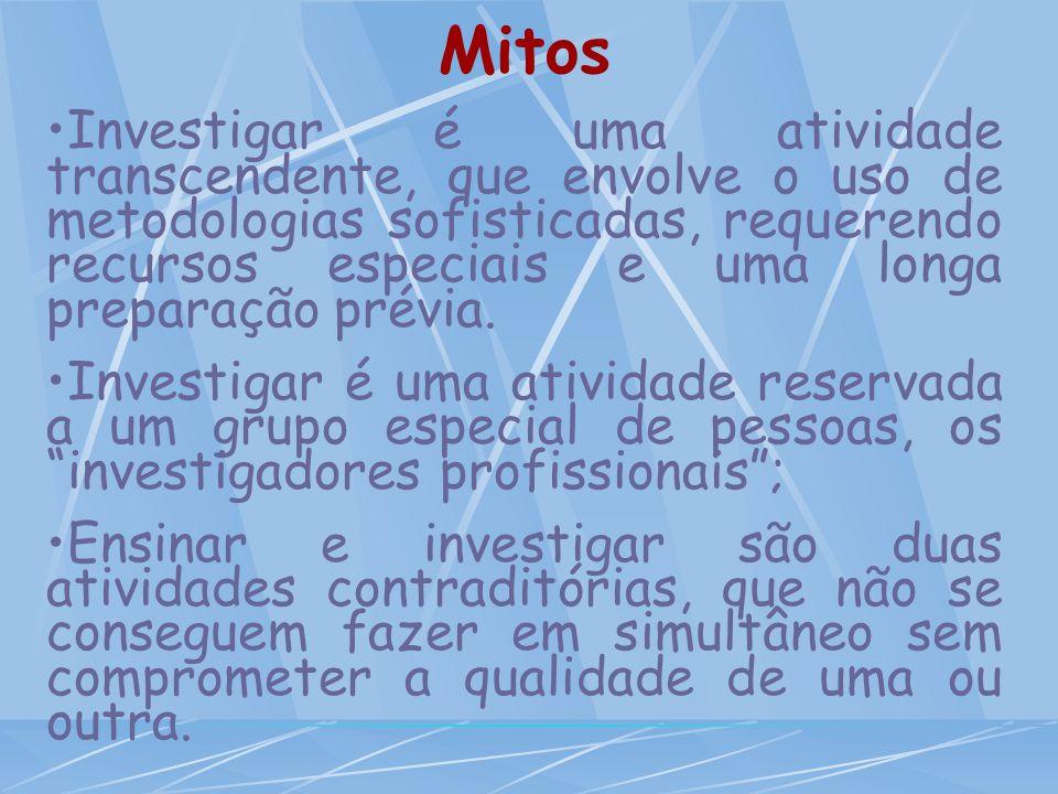 Mitos Investigar é uma atividade transcendente, que envolve o uso de metodologias sofisticadas, requerendo recursos especiais e uma longa preparação p