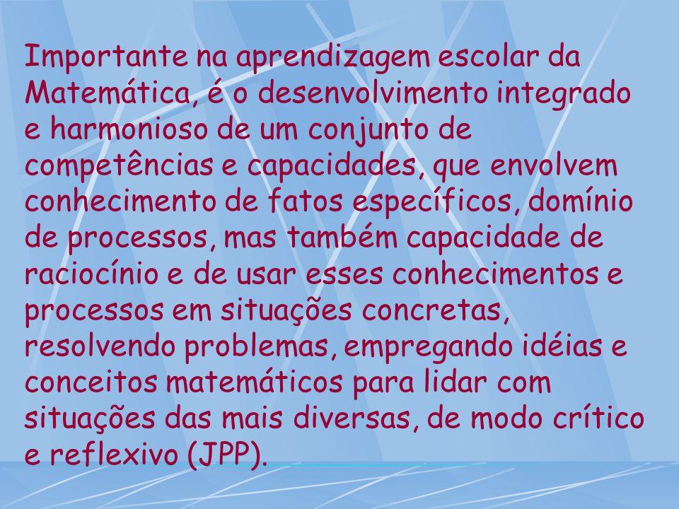Importante na aprendizagem escolar da Matemática, é o desenvolvimento integrado e harmonioso de um conjunto de competências e capacidades, que envolve