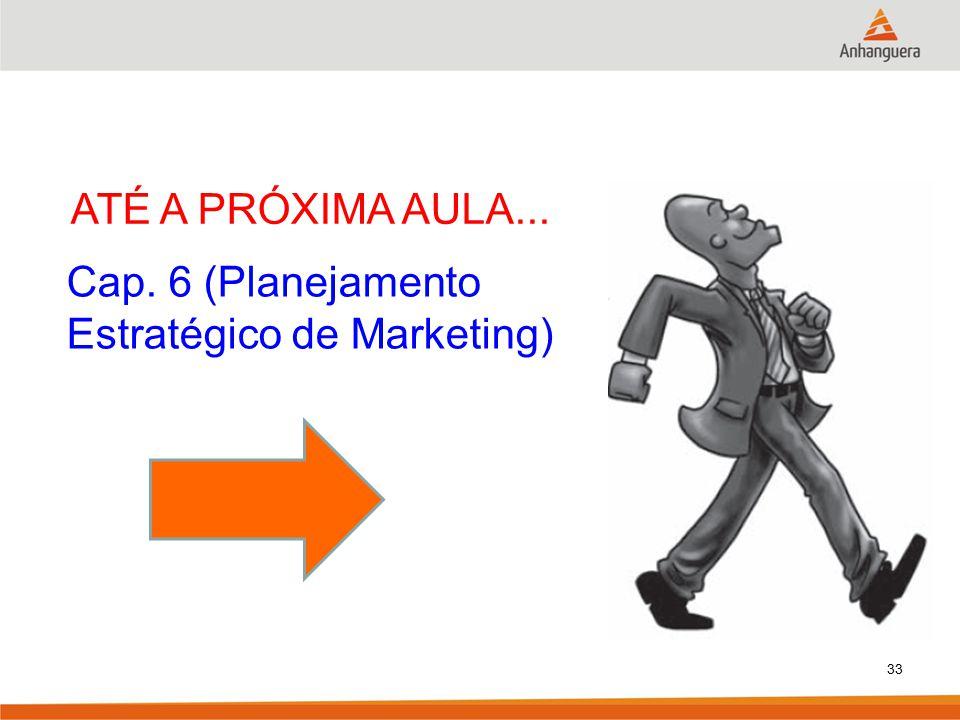 ATÉ A PRÓXIMA AULA... Cap. 6 (Planejamento Estratégico de Marketing) 33