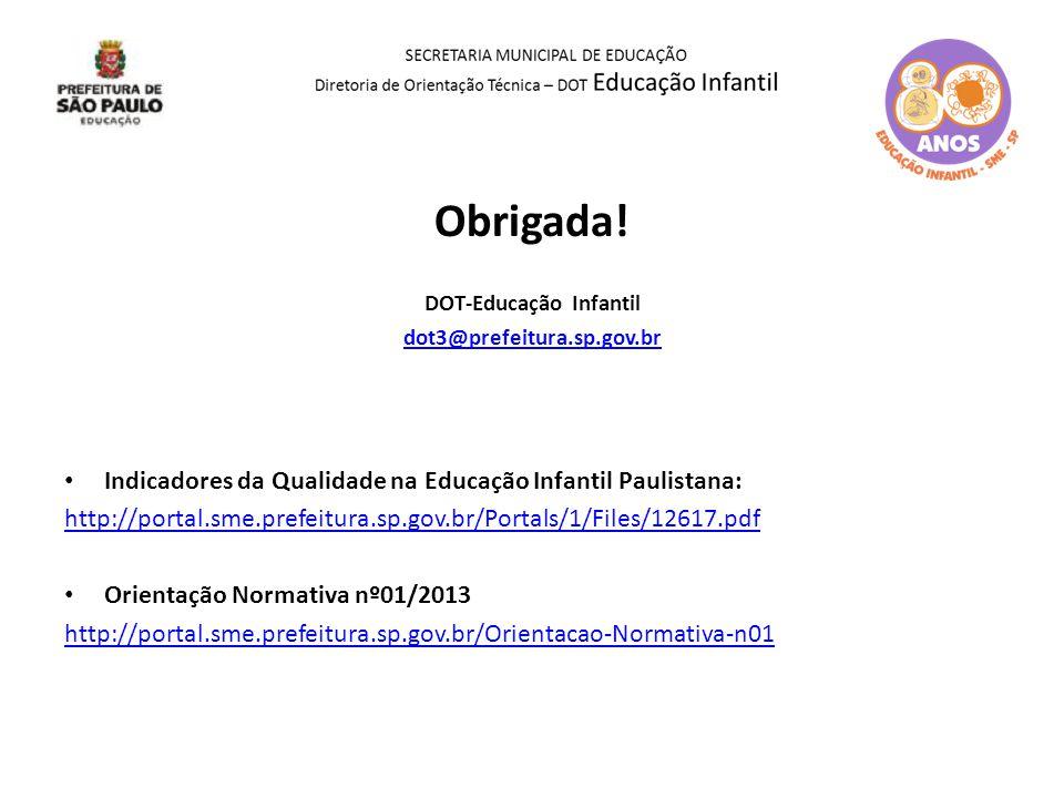 Obrigada! DOT-Educação Infantil dot3@prefeitura.sp.gov.br Indicadores da Qualidade na Educação Infantil Paulistana: http://portal.sme.prefeitura.sp.go