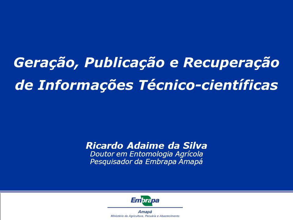 Geração, Publicação e Recuperação de Informações Técnico-científicas Ricardo Adaime da Silva Doutor em Entomologia Agrícola Pesquisador da Embrapa Amapá