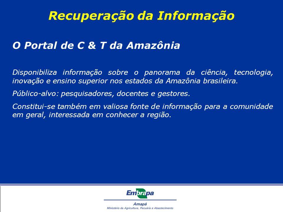 Recuperação da Informação O Portal de C & T da Amazônia Disponibiliza informação sobre o panorama da ciência, tecnologia, inovação e ensino superior nos estados da Amazônia brasileira.