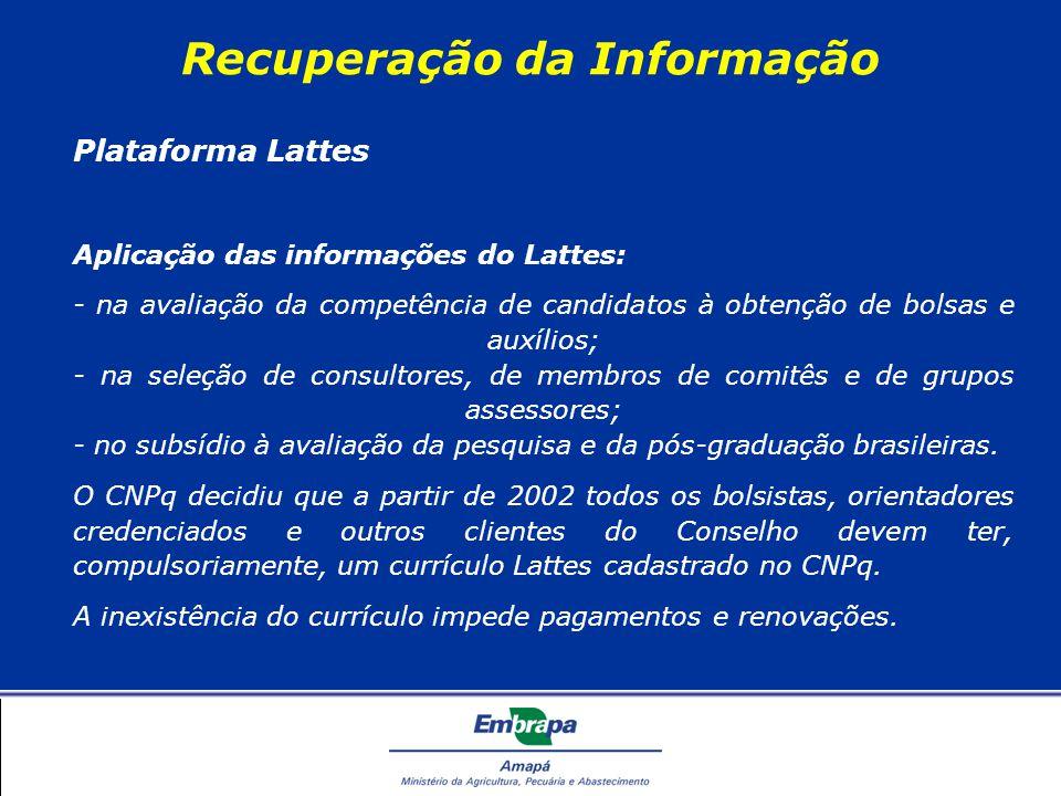Recuperação da Informação Plataforma Lattes Aplicação das informações do Lattes: - na avaliação da competência de candidatos à obtenção de bolsas e auxílios; - na seleção de consultores, de membros de comitês e de grupos assessores; - no subsídio à avaliação da pesquisa e da pós-graduação brasileiras.
