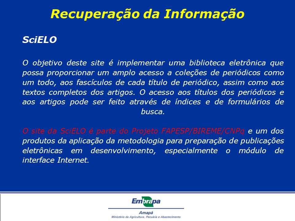 Recuperação da Informação SciELO O objetivo deste site é implementar uma biblioteca eletrônica que possa proporcionar um amplo acesso a coleções de periódicos como um todo, aos fascículos de cada título de periódico, assim como aos textos completos dos artigos.