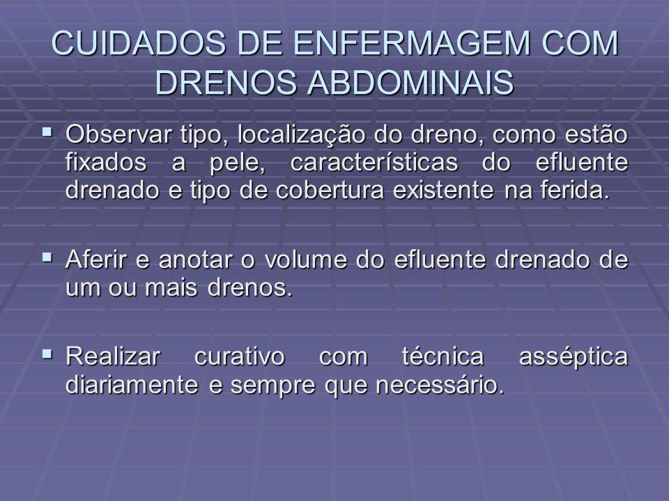 CUIDADOS DE ENFERMAGEM COM DRENOS ABDOMINAIS  Observar tipo, localização do dreno, como estão fixados a pele, características do efluente drenado e t