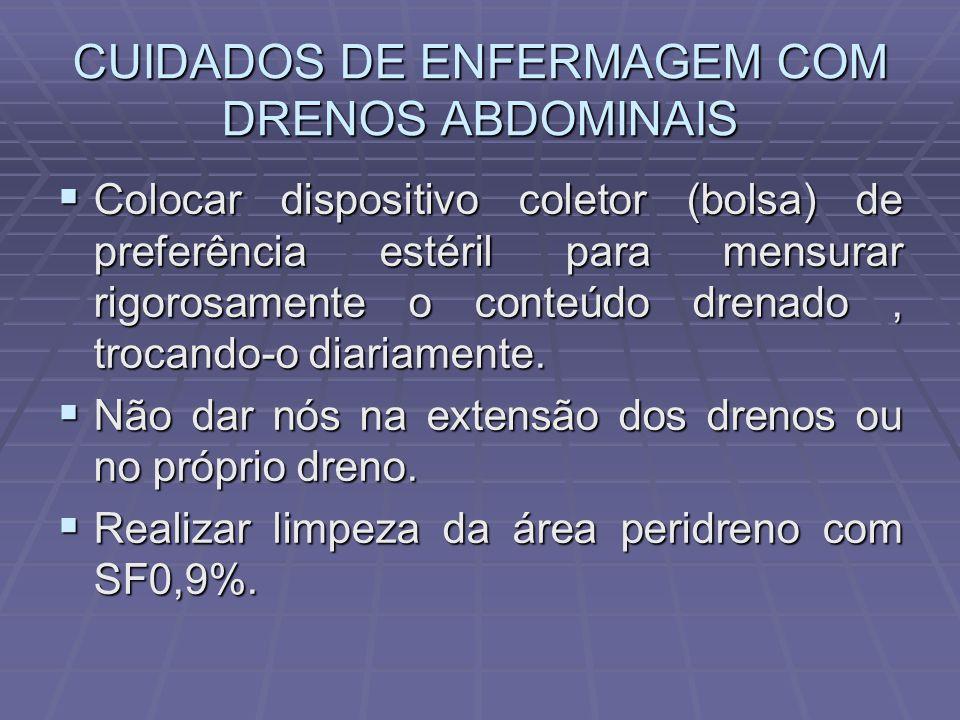 CUIDADOS DE ENFERMAGEM COM DRENOS ABDOMINAIS  Colocar dispositivo coletor (bolsa) de preferência estéril para mensurar rigorosamente o conteúdo drena