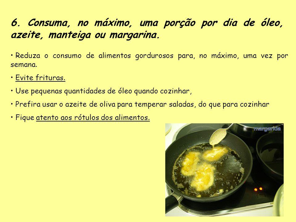 6. Consuma, no máximo, uma porção por dia de óleo, azeite, manteiga ou margarina. Reduza o consumo de alimentos gordurosos para, no máximo, uma vez po