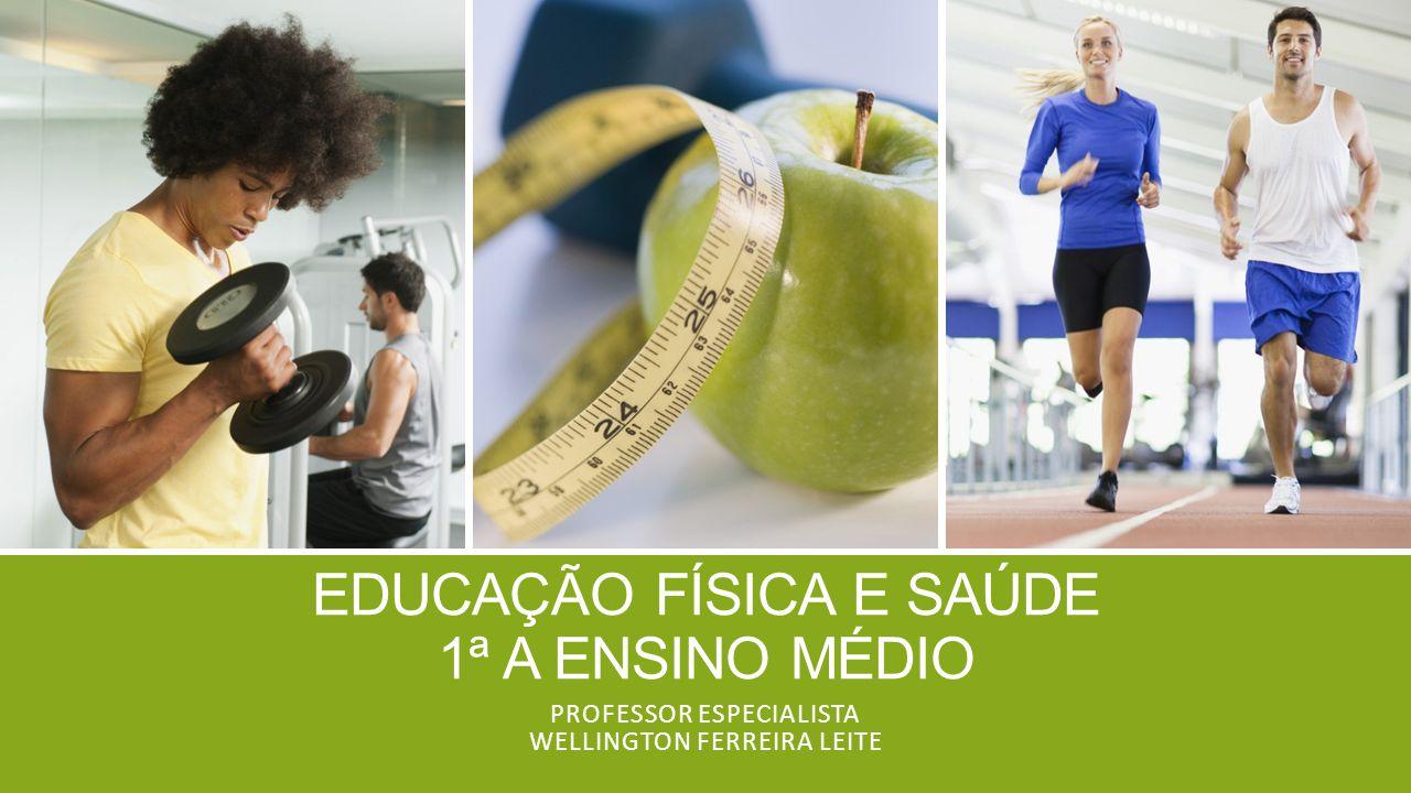 EDUCAÇÃO FÍSICA E SAÚDE 1ª A ENSINO MÉDIO PROFESSOR ESPECIALISTA WELLINGTON FERREIRA LEITE