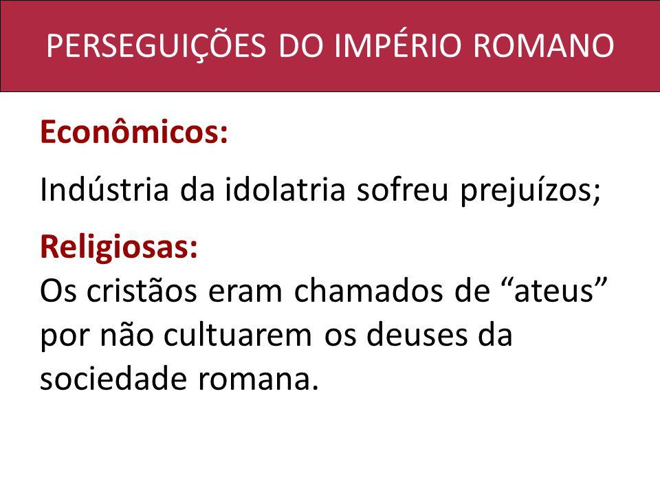 PERSEGUIÇÕES DO IMPÉRIO ROMANO Econômicos: Indústria da idolatria sofreu prejuízos; Religiosas: Os cristãos eram chamados de ateus por não cultuarem os deuses da sociedade romana.