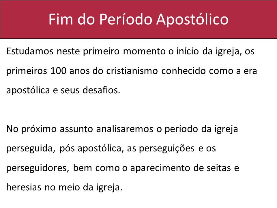 Fim do Período Apostólico Estudamos neste primeiro momento o início da igreja, os primeiros 100 anos do cristianismo conhecido como a era apostólica e seus desafios.