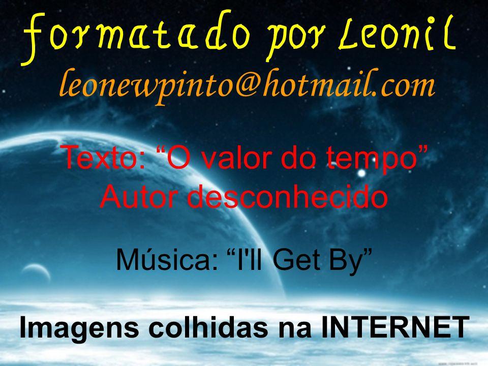 leonewpinto@hotmail.com Imagens colhidas na INTERNET Música: I ll Get By Texto: O valor do tempo Autor desconhecido