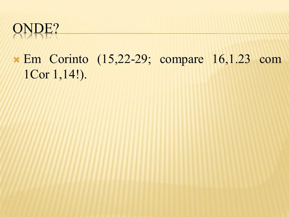  Em Corinto (15,22-29; compare 16,1.23 com 1Cor 1,14!).