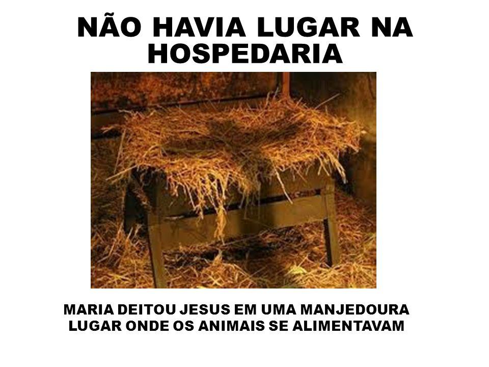 NÃO HAVIA LUGAR NA HOSPEDARIA MARIA DEITOU JESUS EM UMA MANJEDOURA LUGAR ONDE OS ANIMAIS SE ALIMENTAVAM