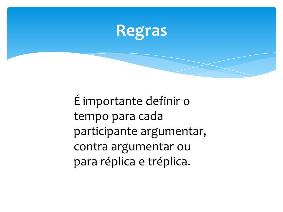 Regras É importante definir o tempo para cada participante argumentar, contra argumentar ou para réplica e tréplica.