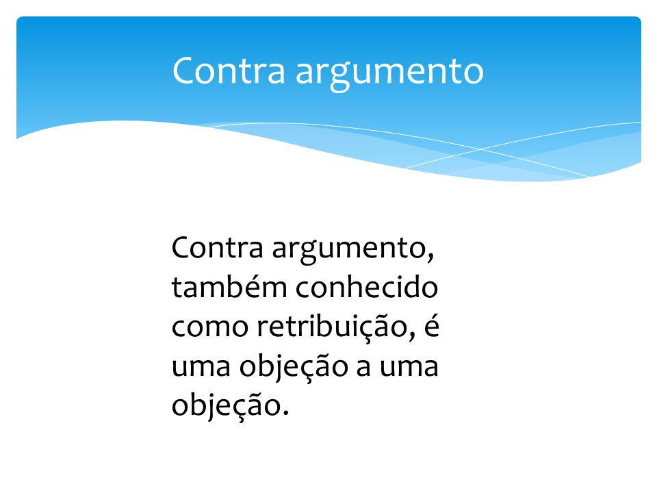 Contra argumento Contra argumento, também conhecido como retribuição, é uma objeção a uma objeção.