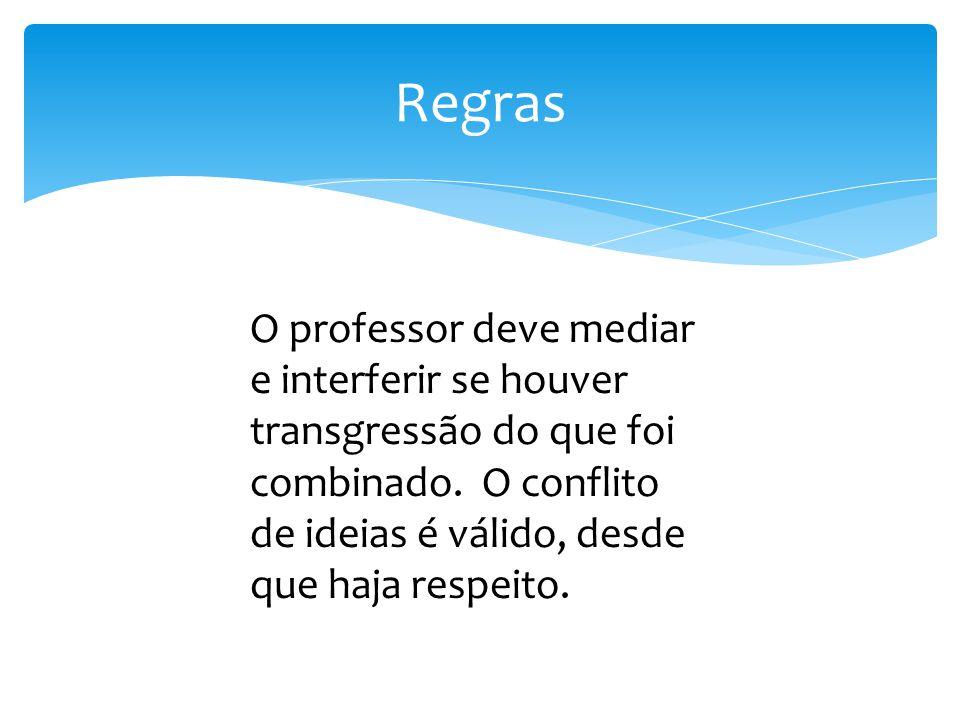 Regras O professor deve mediar e interferir se houver transgressão do que foi combinado. O conflito de ideias é válido, desde que haja respeito.