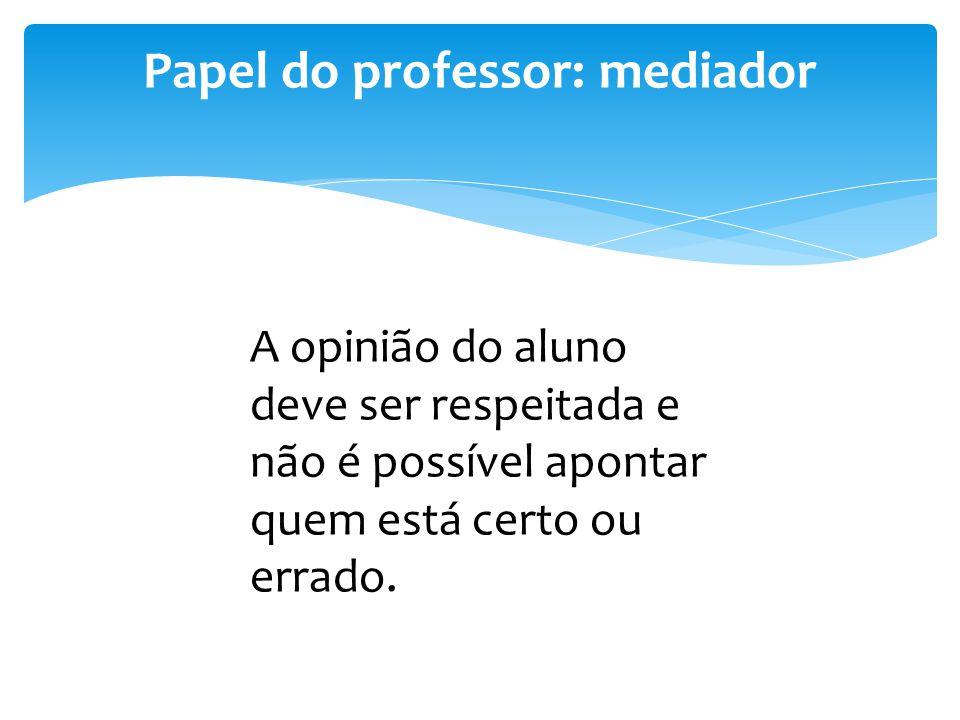 Papel do professor: mediador A opinião do aluno deve ser respeitada e não é possível apontar quem está certo ou errado.
