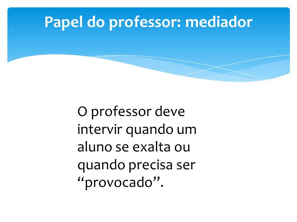 """Papel do professor: mediador O professor deve intervir quando um aluno se exalta ou quando precisa ser """"provocado""""."""