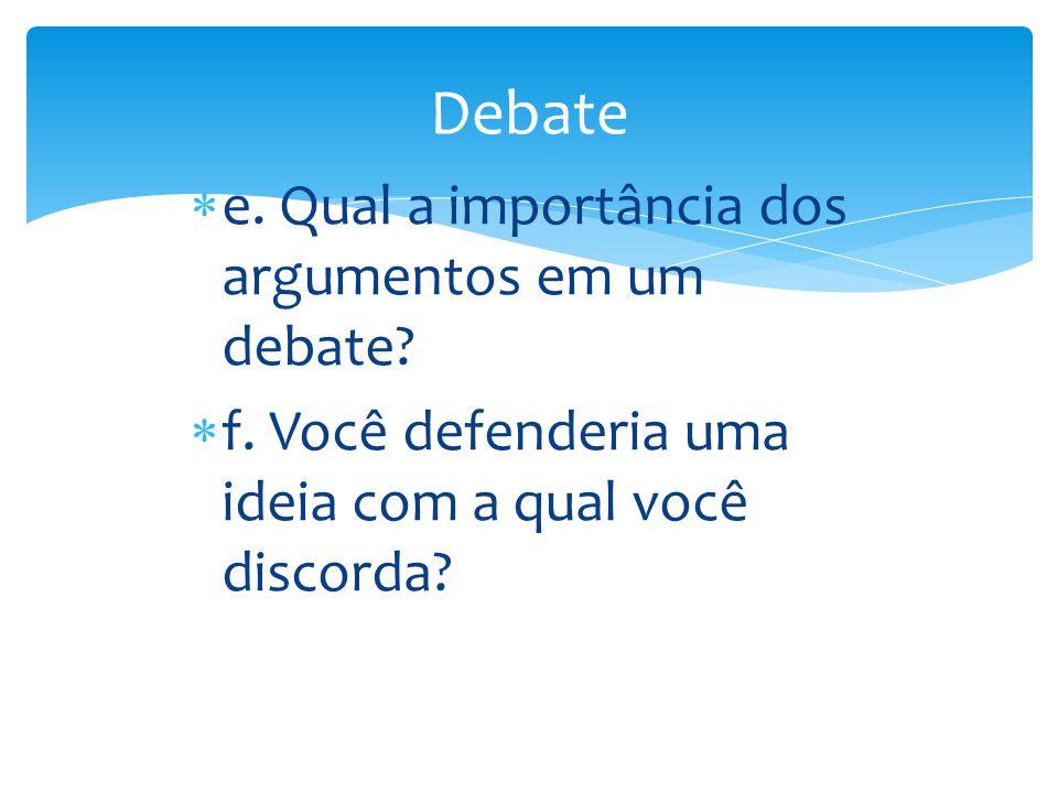 e. Qual a importância dos argumentos em um debate?  f. Você defenderia uma ideia com a qual você discorda?