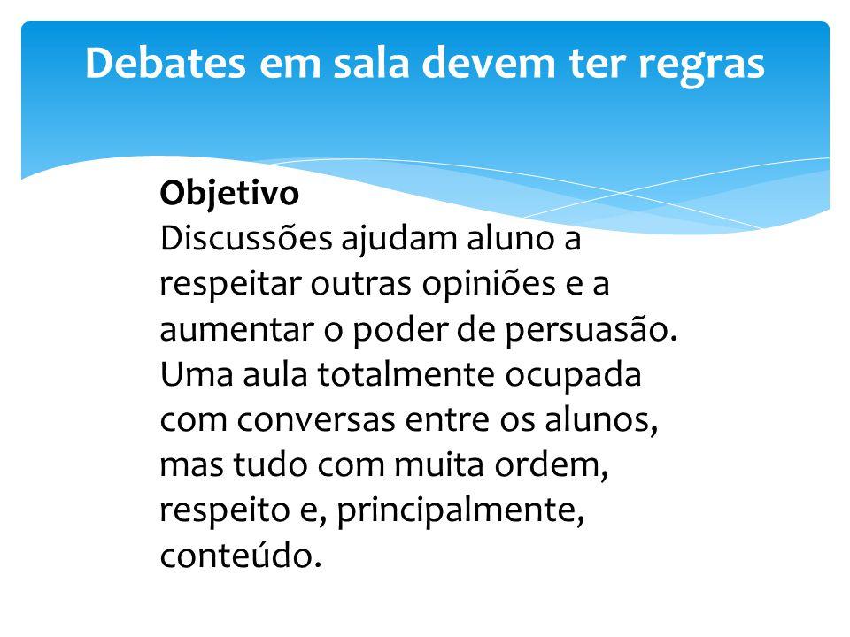 Debates em sala devem ter regras Objetivo Discussões ajudam aluno a respeitar outras opiniões e a aumentar o poder de persuasão. Uma aula totalmente o