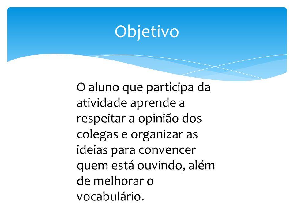 Objetivo O aluno que participa da atividade aprende a respeitar a opinião dos colegas e organizar as ideias para convencer quem está ouvindo, além de