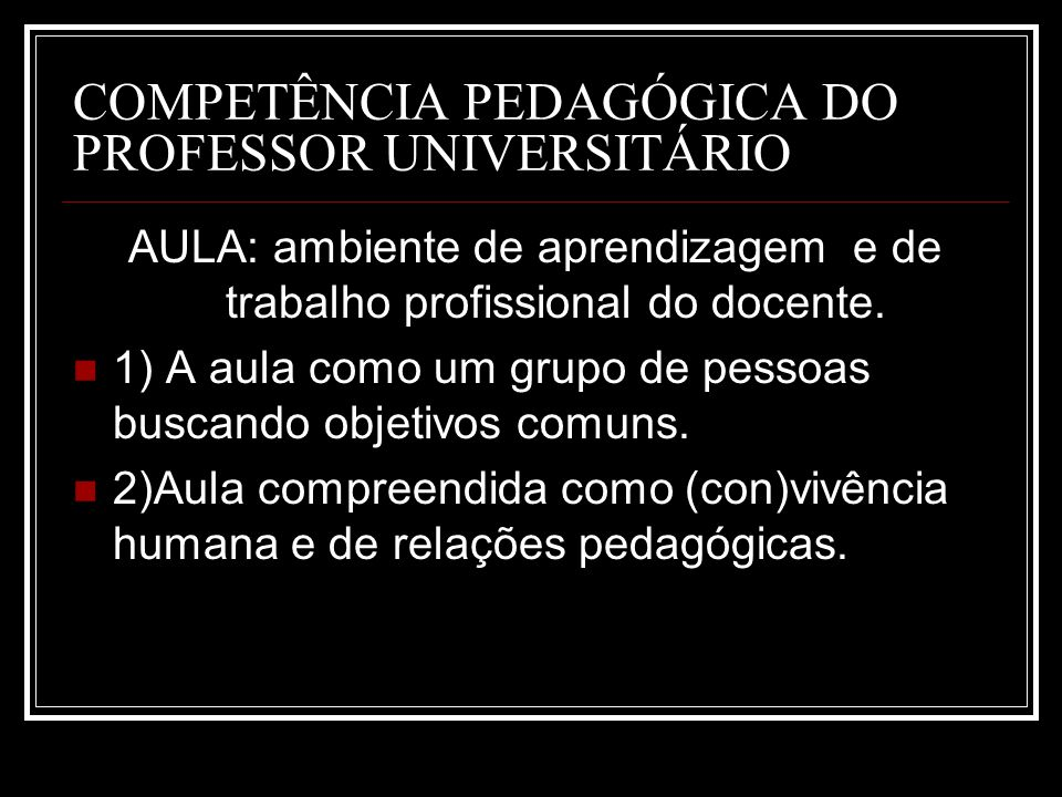 COMPETÊNCIA PEDAGÓGICA DO PROFESSOR UNIVERSITÁRIO AULA: ambiente de aprendizagem e de trabalho profissional do docente.