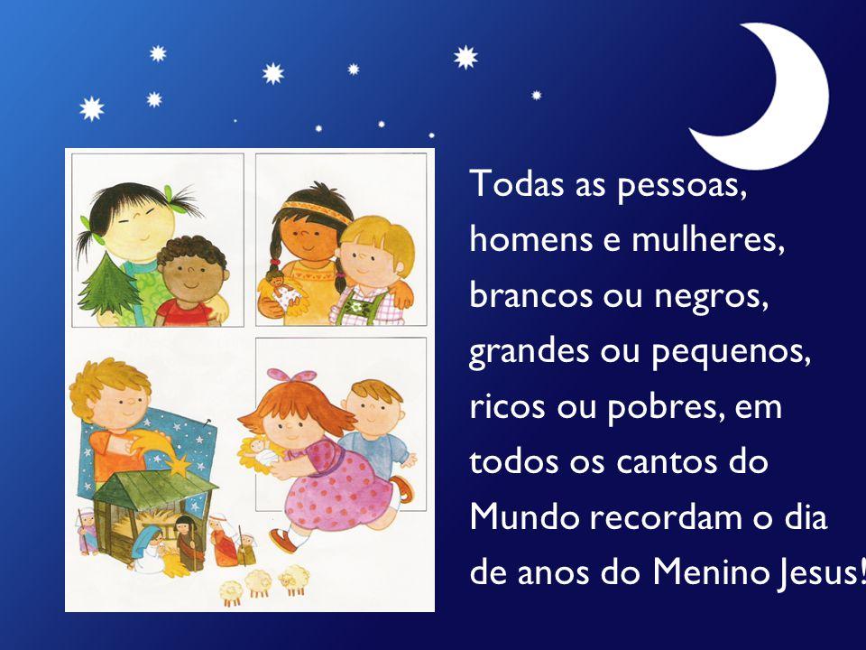 Todas as pessoas, homens e mulheres, brancos ou negros, grandes ou pequenos, ricos ou pobres, em todos os cantos do Mundo recordam o dia de anos do Menino Jesus!
