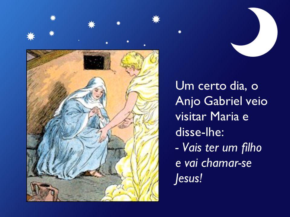 Um certo dia, o Anjo Gabriel veio visitar Maria e disse-lhe: - Vais ter um filho e vai chamar-se Jesus!