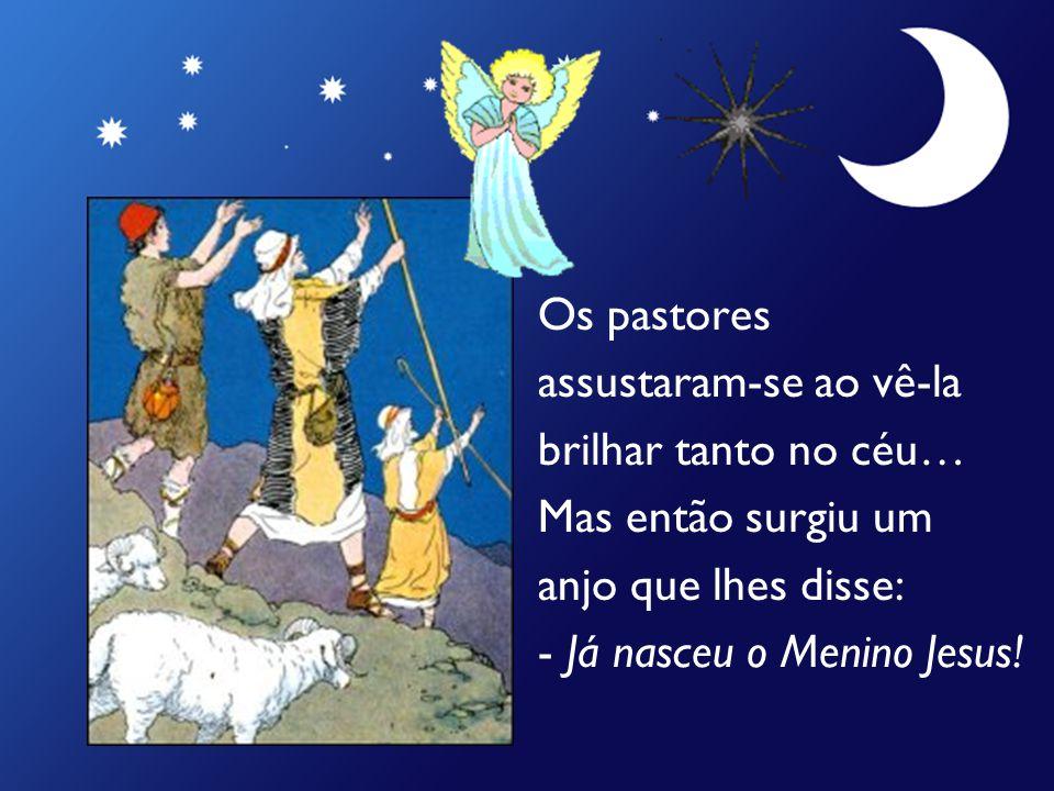 Os pastores assustaram-se ao vê-la brilhar tanto no céu… Mas então surgiu um anjo que lhes disse: - Já nasceu o Menino Jesus!