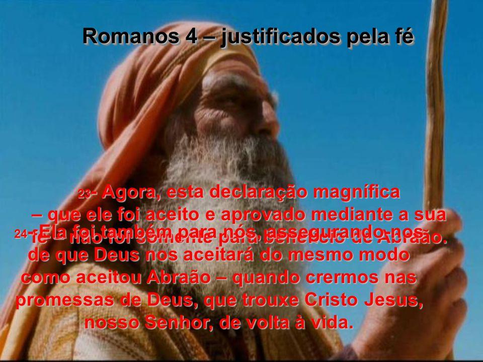 23- Agora, esta declaração magnífica – que ele foi aceito e aprovado mediante a sua fé – não foi somente para benefício de Abraão.
