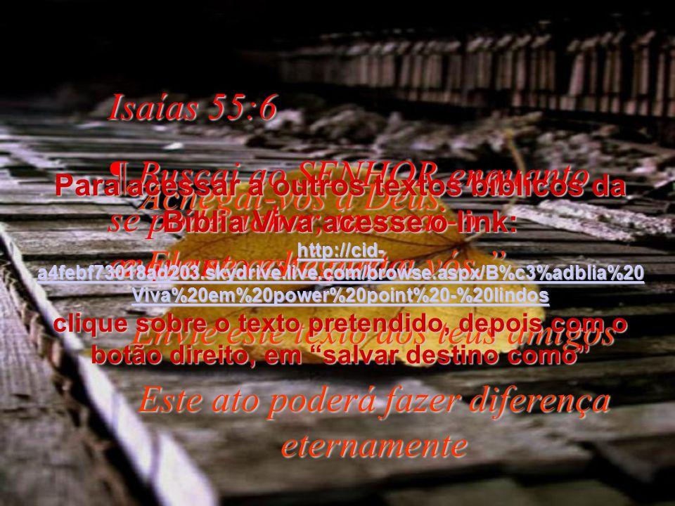 Isaías 55:6 ¶ Buscai ao SENHOR enquanto se pode achar, invocai-o enquanto está perto.