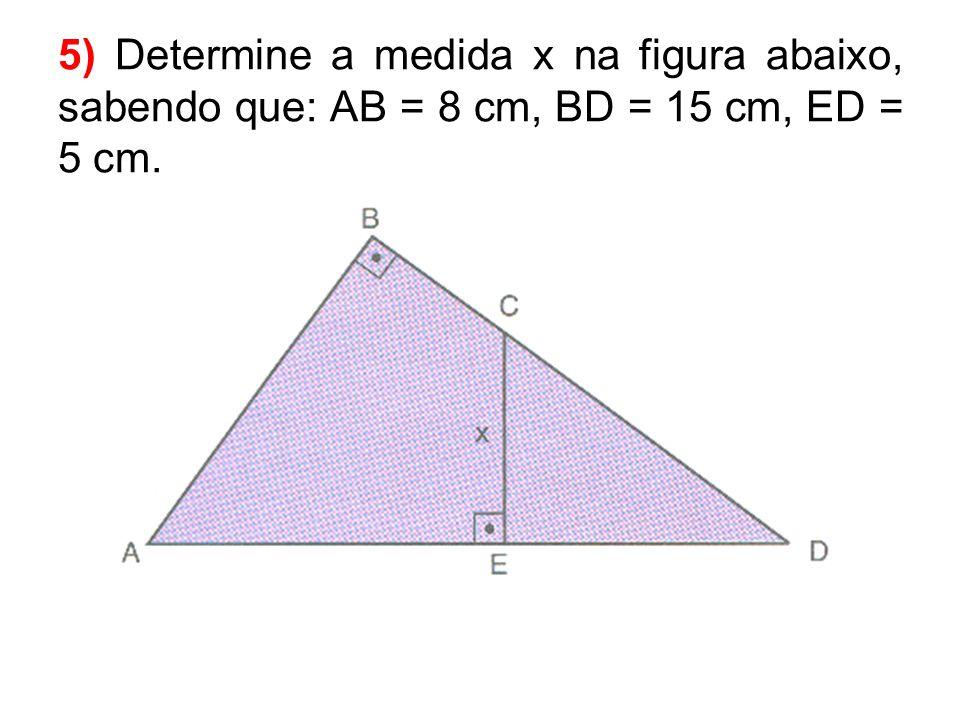 5) Determine a medida x na figura abaixo, sabendo que: AB = 8 cm, BD = 15 cm, ED = 5 cm.