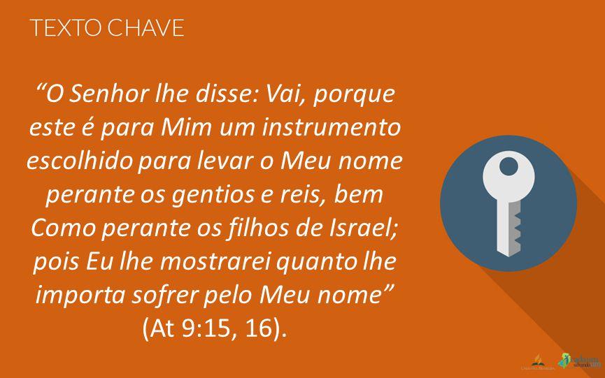 """""""O Senhor lhe disse: Vai, porque este é para Mim um instrumento escolhido para levar o Meu nome perante os gentios e reis, bem Como perante os filhos"""
