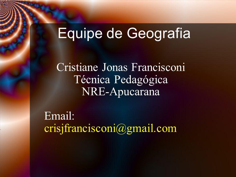 Equipe de Geografia Cristiane Jonas Francisconi Técnica Pedagógica NRE-Apucarana Email: crisjfrancisconi@gmail.com