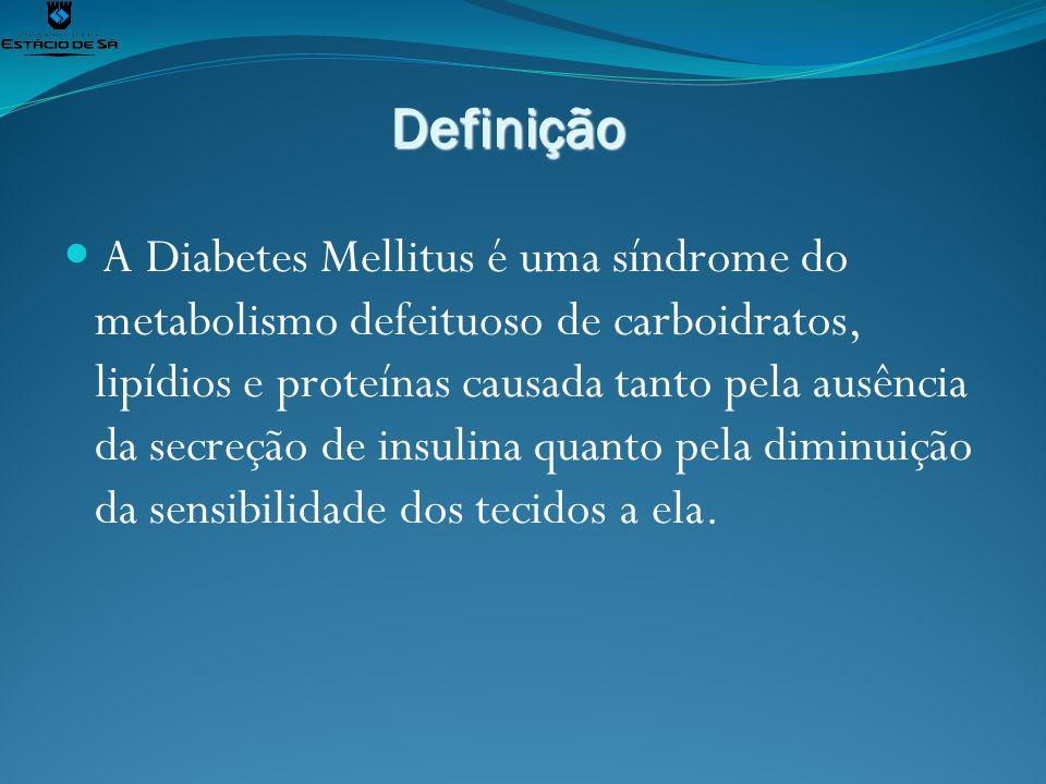 Definição A Diabetes Mellitus é uma síndrome do metabolismo defeituoso de carboidratos, lipídios e proteínas causada tanto pela ausência da secreção d