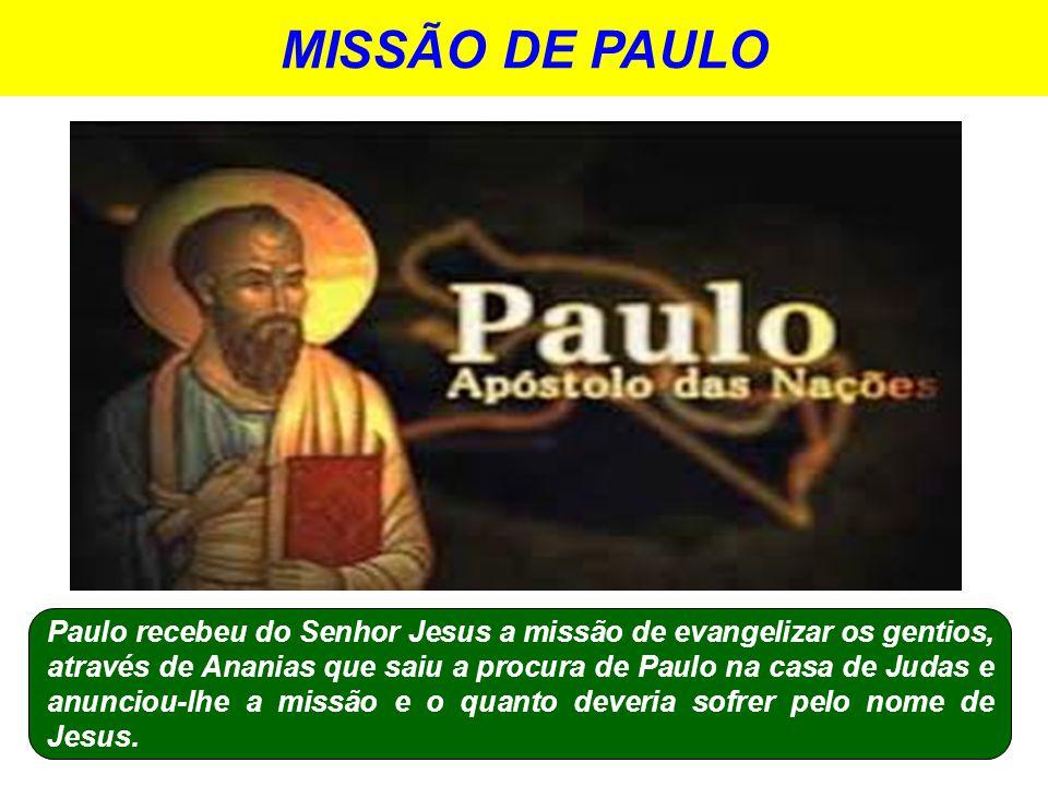 MISSÃO DE PAULO Paulo recebeu do Senhor Jesus a missão de evangelizar os gentios, através de Ananias que saiu a procura de Paulo na casa de Judas e anunciou-lhe a missão e o quanto deveria sofrer pelo nome de Jesus.