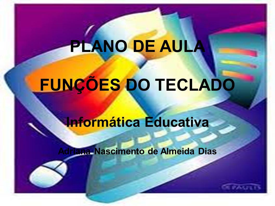PLANO DE AULA FUNÇÕES DO TECLADO Informática Educativa Adriana Nascimento de Almeida Dias