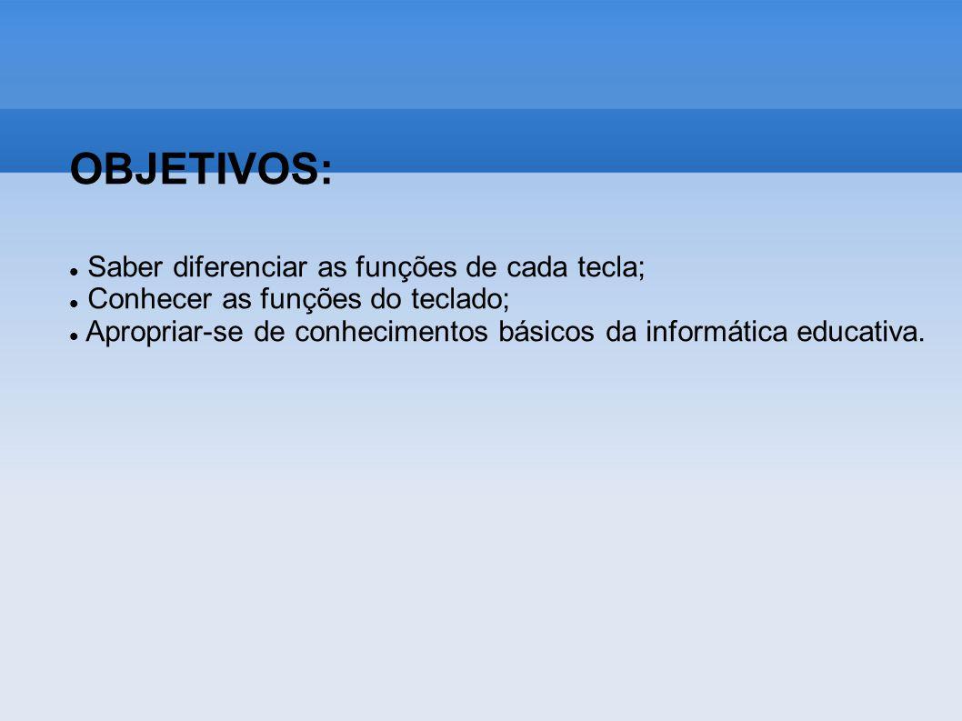 OBJETIVOS: Saber diferenciar as funções de cada tecla; Conhecer as funções do teclado; Apropriar-se de conhecimentos básicos da informática educativa.