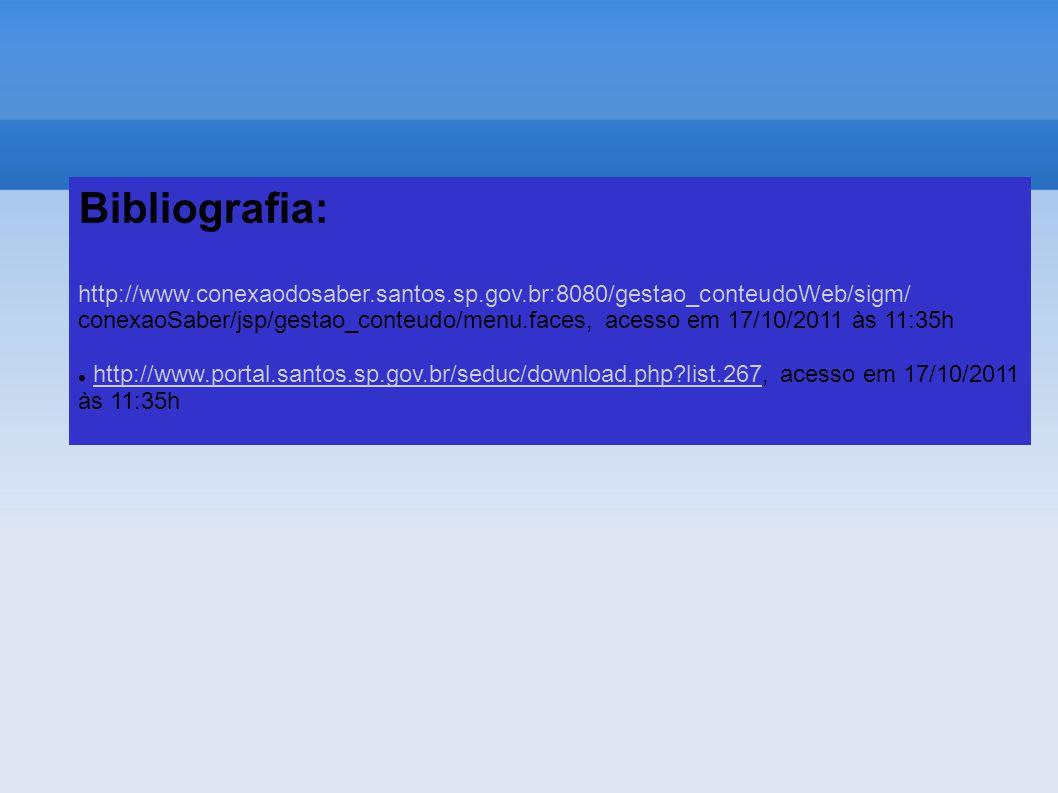Bibliografia: http://www.conexaodosaber.santos.sp.gov.br:8080/gestao_conteudoWeb/sigm/ conexaoSaber/jsp/gestao_conteudo/menu.faces, acesso em 17/10/2011 às 11:35h http://www.portal.santos.sp.gov.br/seduc/download.php?list.267, acesso em 17/10/2011http://www.portal.santos.sp.gov.br/seduc/download.php?list.267 às 11:35h