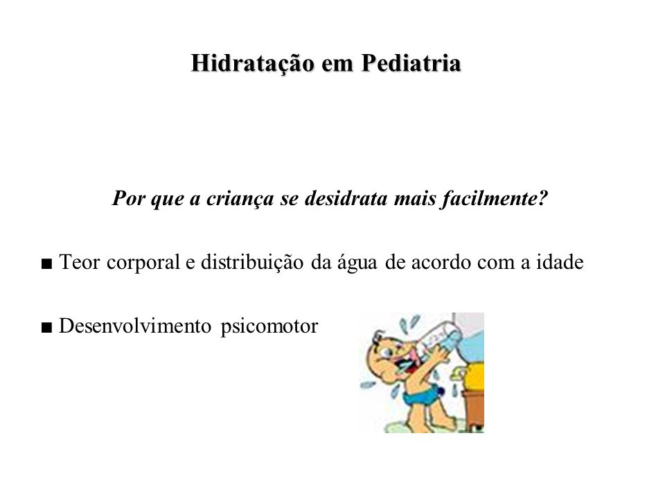 Hidratação em Pediatria Hidratação em Pediatria Por que a criança se desidrata mais facilmente.