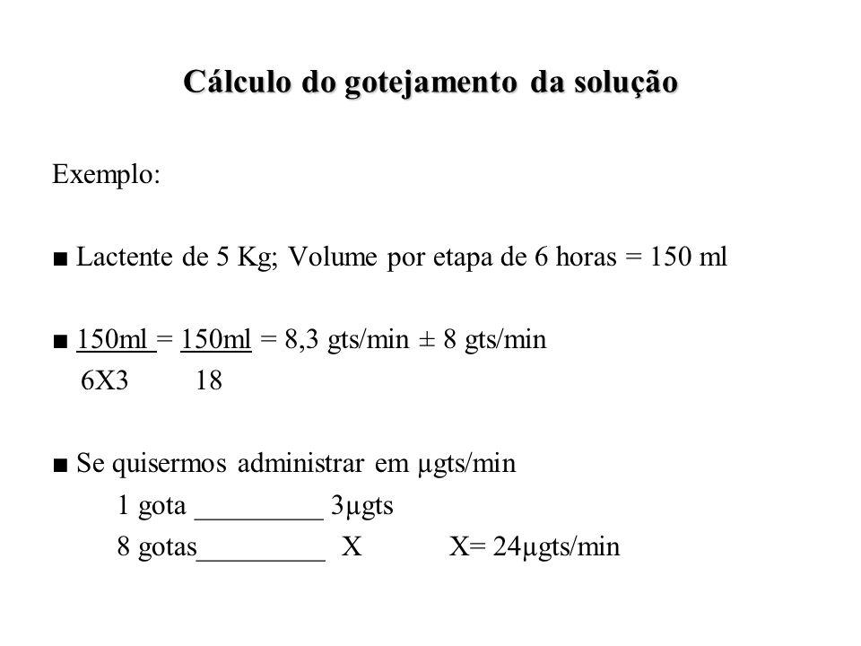 Cálculo do gotejamento da solução Exemplo: ■ Lactente de 5 Kg; Volume por etapa de 6 horas = 150 ml ■ 150ml = 150ml = 8,3 gts/min ± 8 gts/min 6X3 18 ■ Se quisermos administrar em µgts/min 1 gota _________ 3µgts 8 gotas_________ X X= 24µgts/min