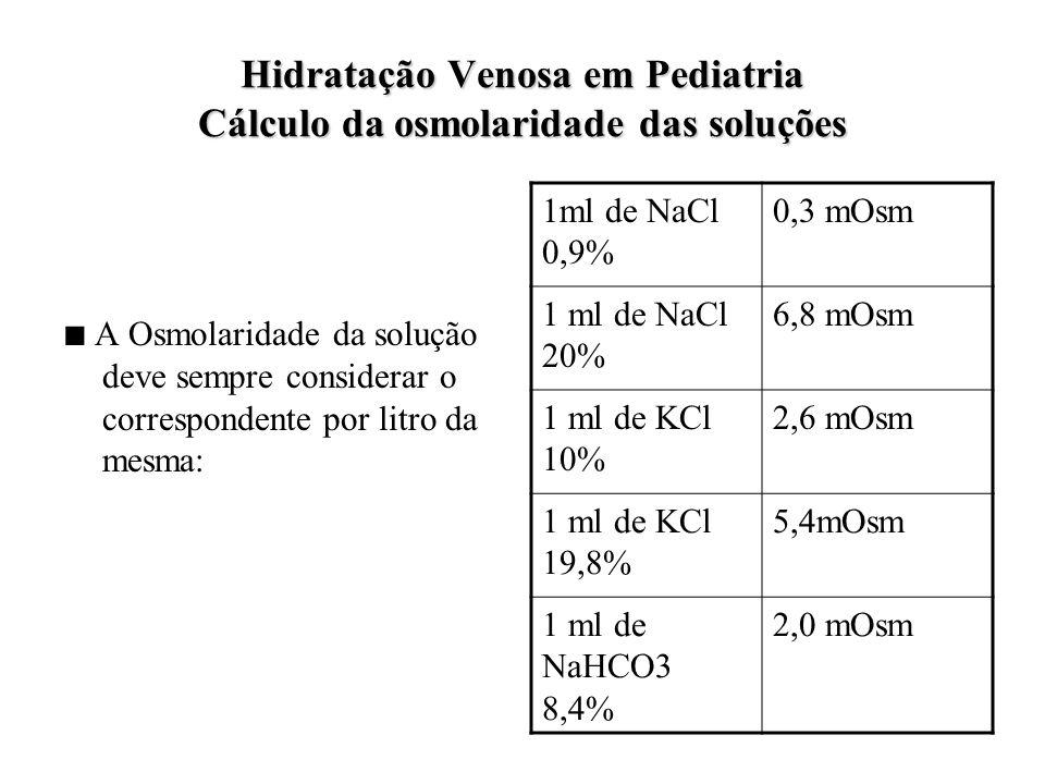 Hidratação Venosa em Pediatria Cálculo da osmolaridade das soluções ■ A Osmolaridade da solução deve sempre considerar o correspondente por litro da mesma: 1ml de NaCl 0,9% 0,3 mOsm 1 ml de NaCl 20% 6,8 mOsm 1 ml de KCl 10% 2,6 mOsm 1 ml de KCl 19,8% 5,4mOsm 1 ml de NaHCO3 8,4% 2,0 mOsm