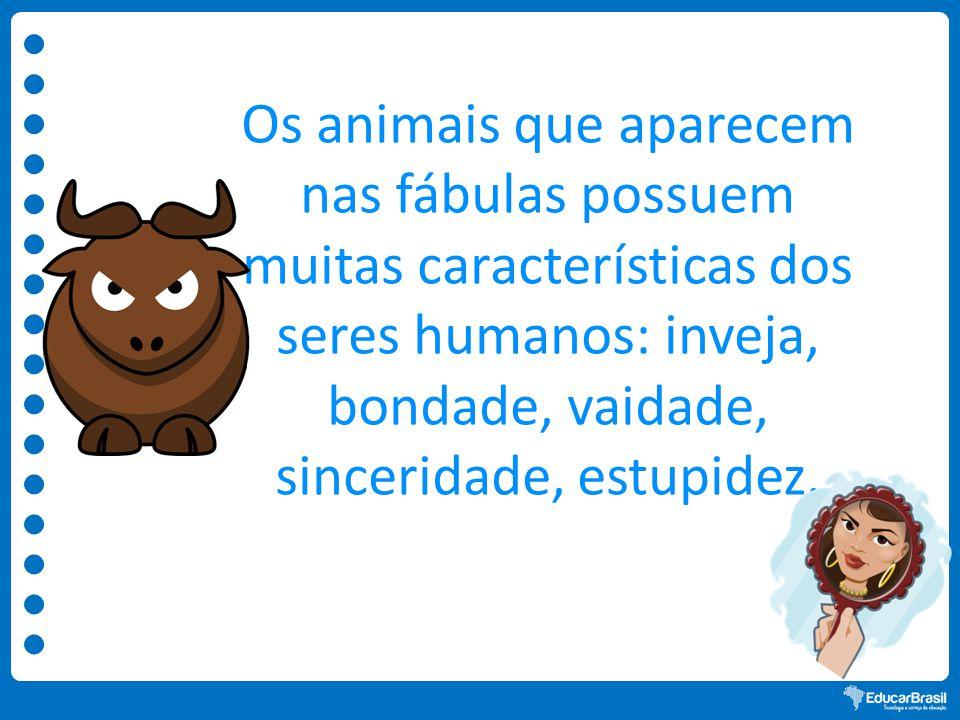 Os animais que aparecem nas fábulas possuem muitas características dos seres humanos: inveja, bondade, vaidade, sinceridade, estupidez.