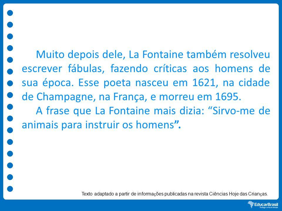 Muito depois dele, La Fontaine também resolveu escrever fábulas, fazendo críticas aos homens de sua época.